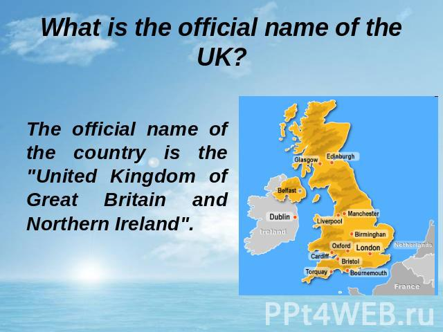 What is the official name of the UK? The official name of the country is the