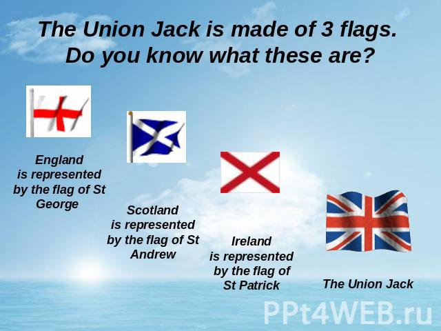 The Union Jack is made of 3 flags. Do you know what these are? Englandis represented by the flag of St George Scotlandis represented by the flag of St Andrew Irelandis represented by the flag of St Patrick The Union Jack