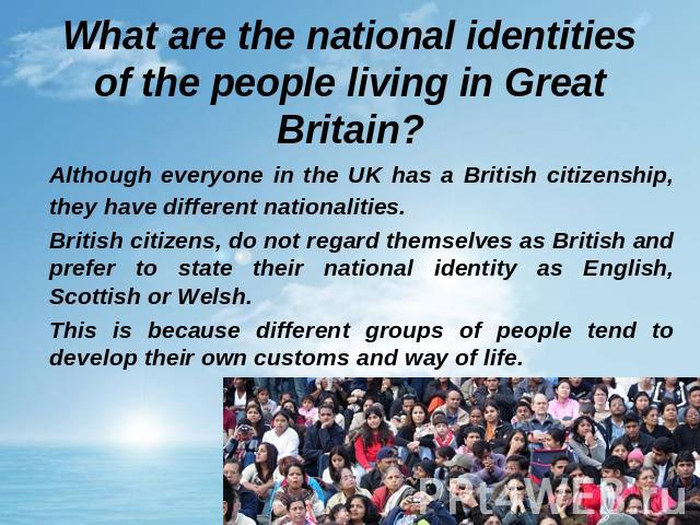 What are the national identities of the people living in Great Britain? Although everyone in the UK has a British citizenship, they have different nationalities. British citizens, do not regard themselves as British and prefer to state their nationa…