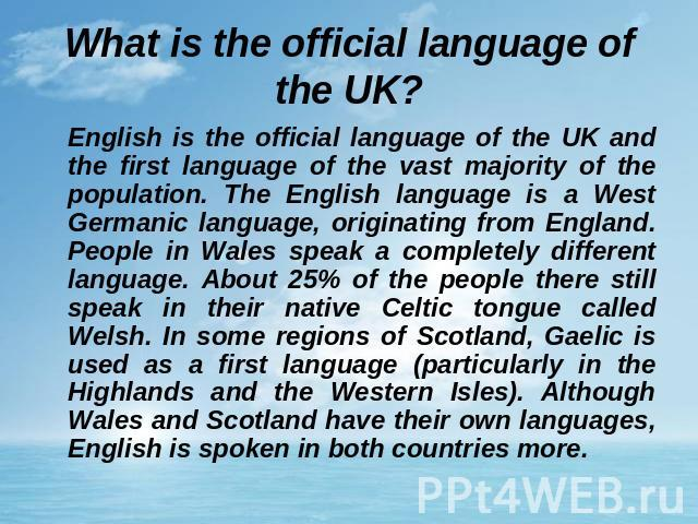 What is the official language of the UK? English is the official language of the UK and the first language of the vast majority of the population. The English language is a West Germanic language, originating from England. People in Wales speak a co…