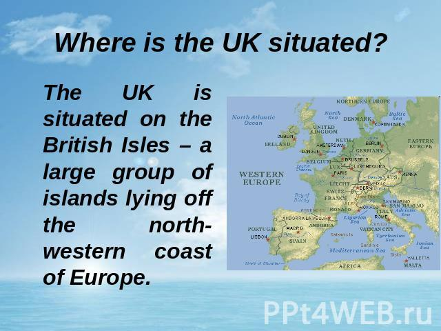 Where is the UK situated? The UK is situated on the British Isles – a large group of islands lying off the north-western coast of Europe.