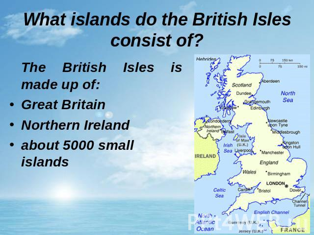 What islands do the British Isles consist of? The British Isles is made up of: Great Britain Northern Irelandabout 5000 small islands
