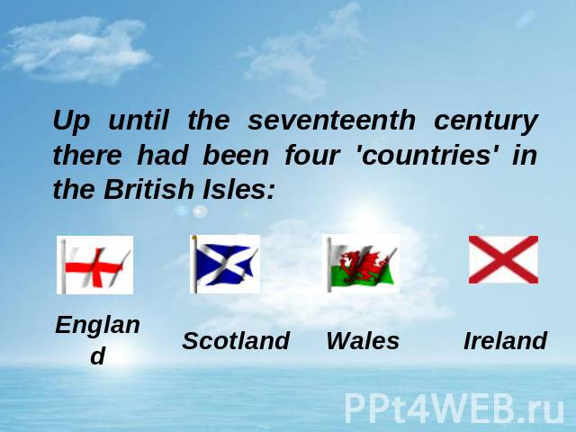 Up until the seventeenth century there had been four 'countries' in the British Isles: England Scotland Wales Ireland
