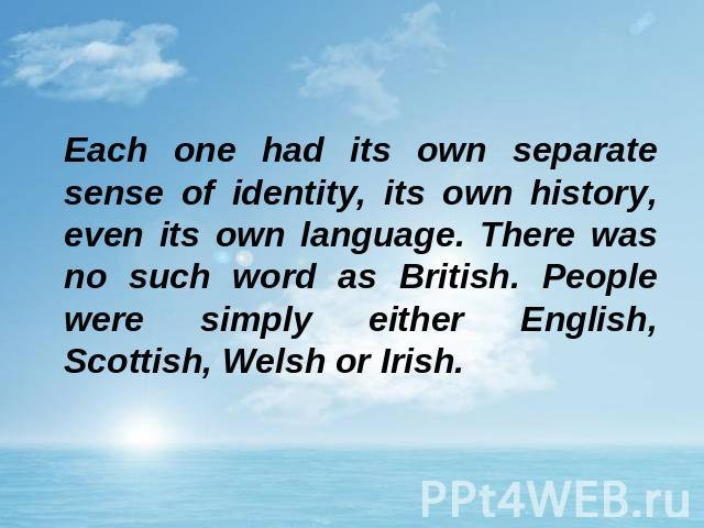 Each one had its own separate sense of identity, its own history, even its own language. There was no such word as British. People were simply either English, Scottish, Welsh or Irish.