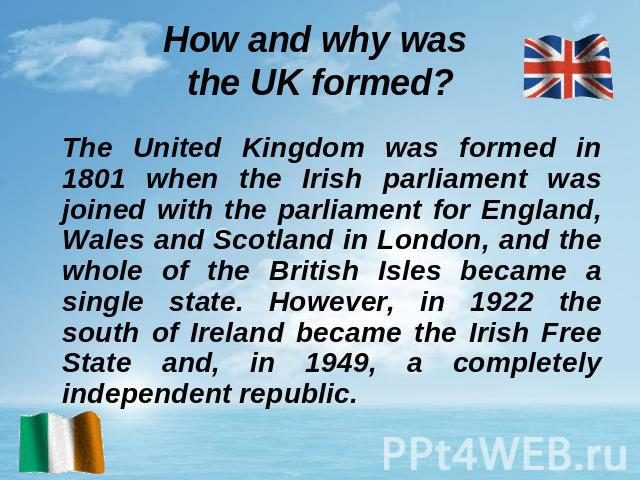 How and why was the UK formed? The United Kingdom was formed in 1801 when the Irish parliament was joined with the parliament for England, Wales and Scotland in London, and the whole of the British Isles became a single state. However, in 1922 the s…