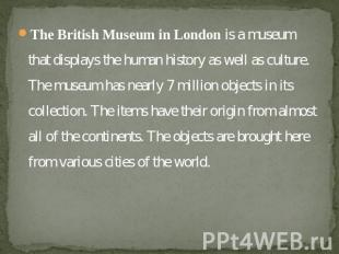 The British Museum in London is a museum that displays the human history as well