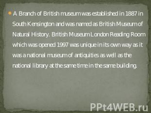 A Branch of British museum was established in 1887 in South Kensington and was n