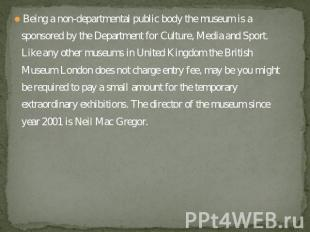 Being a non-departmental public body the museum is a sponsored by the Department