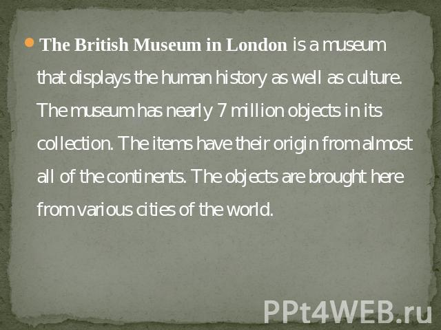 The British Museum in London is a museum that displays the human history as well as culture. The museum has nearly 7 million objects in its collection. The items have their origin from almost all of the continents. The objects are brought here from …