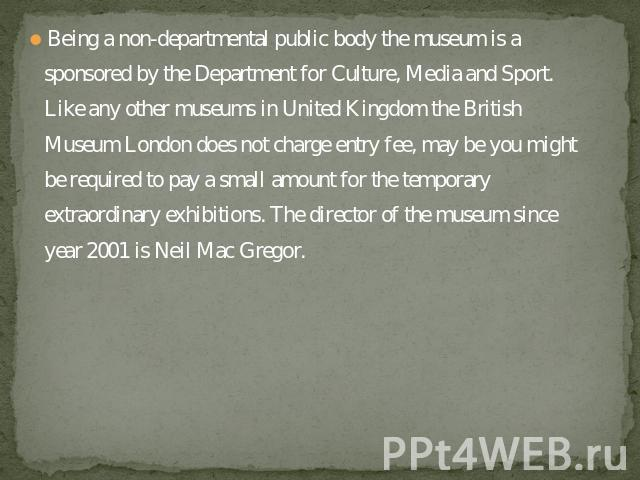 Being a non-departmental public body the museum is a sponsored by the Department for Culture, Media and Sport. Like any other museums in United Kingdom the British Museum London does not charge entry fee, may be you might be required to pay a small …
