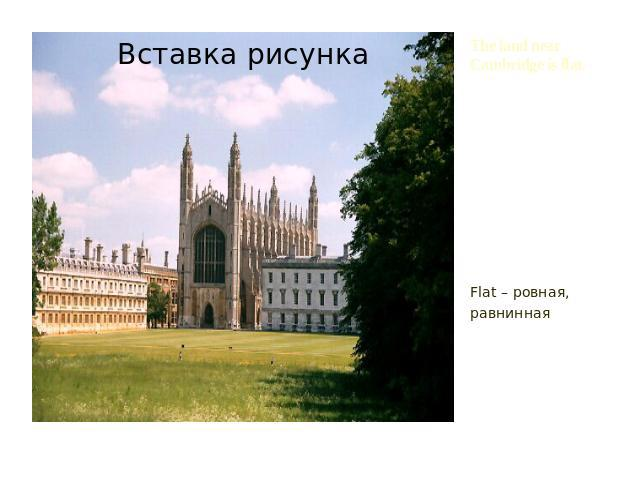 The land near Cambridge is flat. Flat – ровная, равнинная
