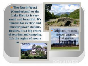 The North-West (Cumberland) or the Lake District is very small and beautiful. It