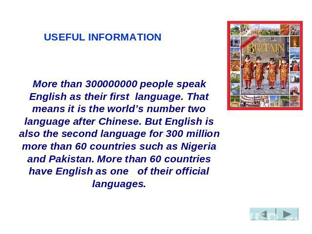 USEFUL INFORMATION More than 300000000 people speak English as their first  language. That means it is the world's number two language after Chinese. But English is also the second language for 300 million more than 60 countries such as Nigeria and …