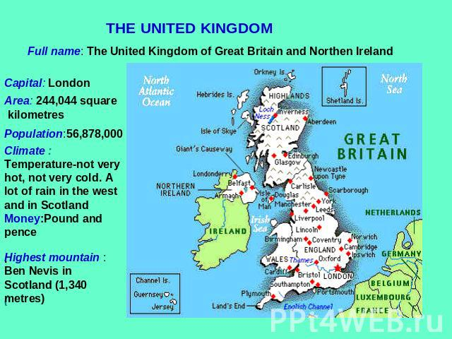 THE UNITED KINGDOM Full name: The United Kingdom of Great Britain and Northen Ireland Capital: London Area: 244,044 square kilometres Population:56,878,000 Climate : Temperature-not very hot, not very cold. A lot of rain in the west and in ScotlandM…