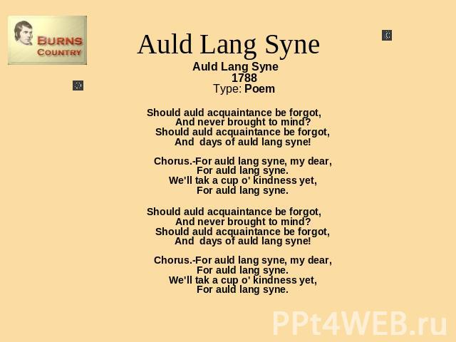 Auld Lang Syne Auld Lang Syne1788Type: PoemShould auld acquaintance be forgot, And never brought to mind? Should auld acquaintance be forgot, And days of auld lang syne! Chorus.-For auld lang syne, my dear, For auld lang syne. We'll tak a cup o' kin…