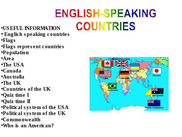 USEFUL INFORMATION English speaking countriesFlagsFlags represent countriesPopulationAreaThe USACanadaAustraliaThe UKCountries of the UKQuiz time IQuiz time IIPolitical system of the USAPolitical system of the UKCommonwealthWho is an American?