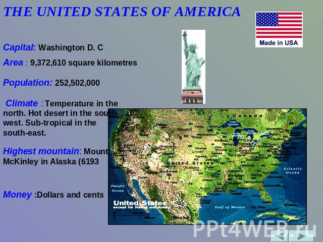 THE UNITED STATES OF AMERICA               Capital: Washington D. C Area : 9,372,610 square kilometres Population: 252,502,000 Climate : Temperature in the north. Hot desert in the south-west. Sub-tropical in the south-east. Highest mountain: Mount …