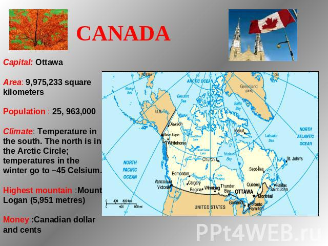 CANADA   Capital: Ottawa Area: 9,975,233 square kilometers Population : 25, 963,000 Climate: Temperature in the south. The north is in the Arctic Circle; temperatures in the winter go to –45 Celsium. Highest mountain :Mount Logan (5,951 metres) Mone…