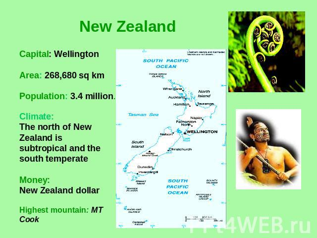 New Zealand Capital: WellingtonArea: 268,680 sq kmPopulation: 3.4 million. Climate: The north of New Zealand is subtropical and the south temperateMoney:New Zealand dollar Highest mountain: MT Cook