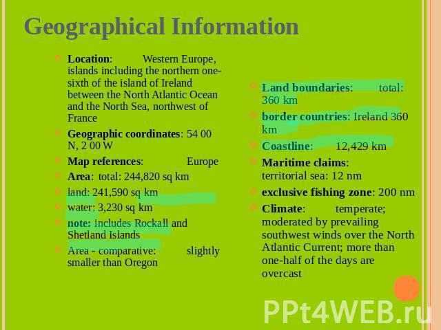 Geographical Information Location: Western Europe, islands including the northern one-sixth of the island of Ireland between the North Atlantic Ocean and the North Sea, northwest of FranceGeographic coordinates: 54 00 N, 2 00 WMap references: Europe…