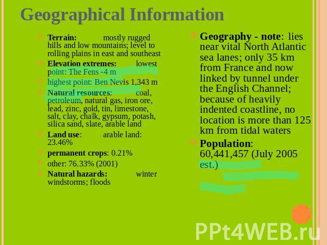 Geographical Information Terrain: mostly rugged hills and low mountains; level to rolling plains in east and southeastElevation extremes: lowest point: The Fens -4 mhighest point: Ben Nevis 1,343 mNatural resources: coal, petroleum, natural gas, iro…