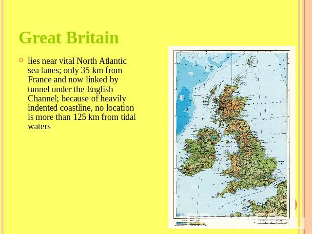 Great Britain lies near vital North Atlantic sea lanes; only 35 km from France and now linked by tunnel under the English Channel; because of heavily indented coastline, no location is more than 125 km from tidal waters