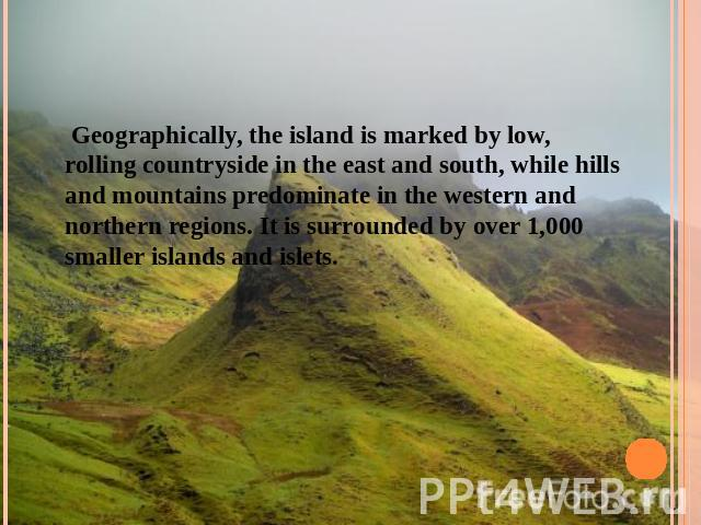 Geographically, the island is marked by low, rolling countryside in the east and south, while hills and mountains predominate in the western and northern regions. It is surrounded by over 1,000 smaller islands and islets.