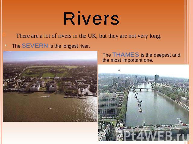 Rivers There are a lot of rivers in the UK, but they are not very long. The SEVERN is the longest river. The THAMES is the deepest and the most important one.