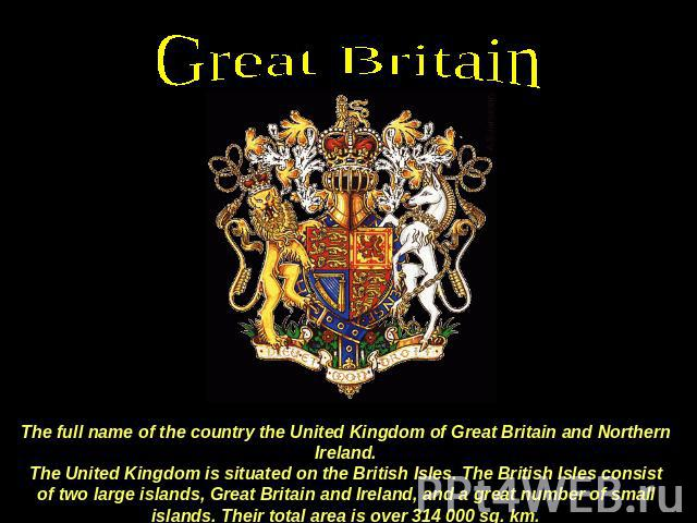 Great Britain The full name of the country the United Kingdom of Great Britain and Northern Ireland.The United Kingdom is situated on the British Isles. The British Isles consist of two large islands, Great Britain and Ireland, and a great number of…
