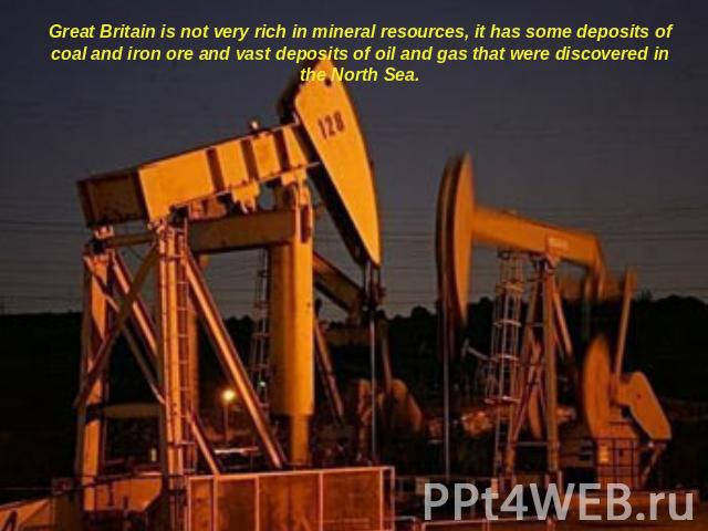 Great Britain is not very rich in mineral resources, it has some deposits of coal and iron ore and vast deposits of oil and gas that were discovered in the North Sea.