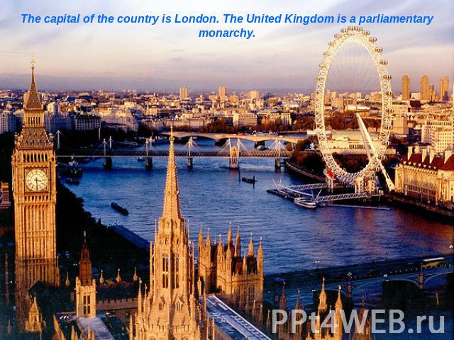 The capital of the country is London. The United Kingdom is a parliamentary monarchy.