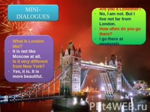 MINI-DIALOGUES What is London like?It is not like Moscow at all.Is it very diffe