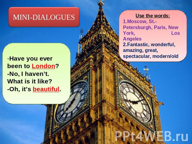MINI-DIALOGUES -Have you ever been to London?-No, I haven't. What is it like?-Oh, it's beautiful. Use the words:Moscow, St.-Petersburgh, Paris, New York, Los AngelesFantastic, wonderful, amazing, great, spectacular, modern/old