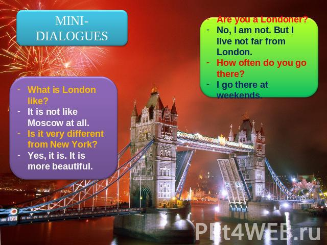 MINI-DIALOGUES What is London like?It is not like Moscow at all.Is it very different from New York?Yes, it is. It is more beautiful. Are you a Londoner?No, I am not. But I live not far from London.How often do you go there?I go there at weekends.