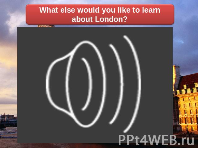 What else would you like to learn about London?