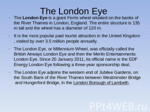 The London Eye The London Eye is a giant Ferris wheel situated on the banks of t