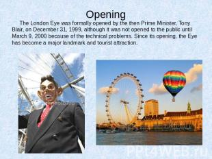 Opening The London Eye was formally opened by the then Prime Minister, Tony Blai