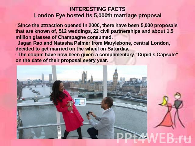 INTERESTING FACTSLondon Eye hosted its 5,000th marriage proposal Since the attraction opened in 2000, there have been 5,000 proposals that are known of, 512 weddings, 22 civil partnerships and about 1.5 million glasses of Champagne consumed. Jagan R…