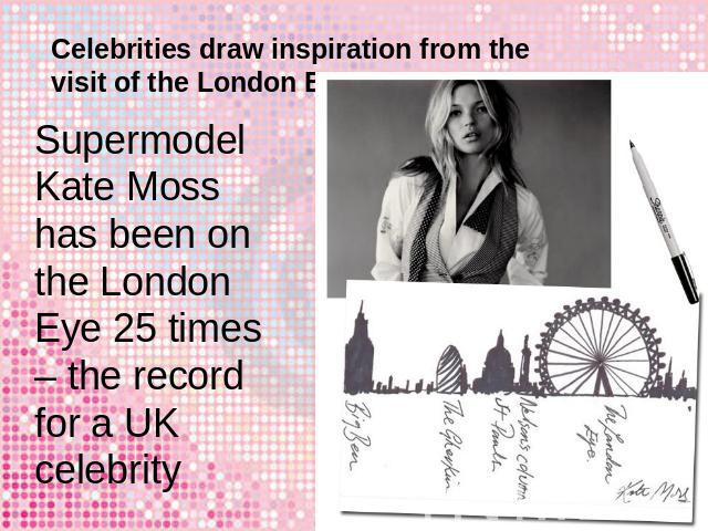 Celebrities draw inspiration from the visit of the London Eye Supermodel Kate Moss has been on the London Eye 25 times – the record for a UK celebrity