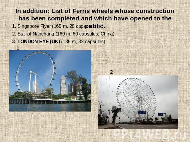 In addition: List of Ferris wheels whose construction has been completed and which have opened to the public. 1. Singapore Flyer (165 m, 28 capsules)2. Star of Nanchang (160 m, 60 capsules, China) 3. LONDON EYE (UK) (135 m, 32 capsules)