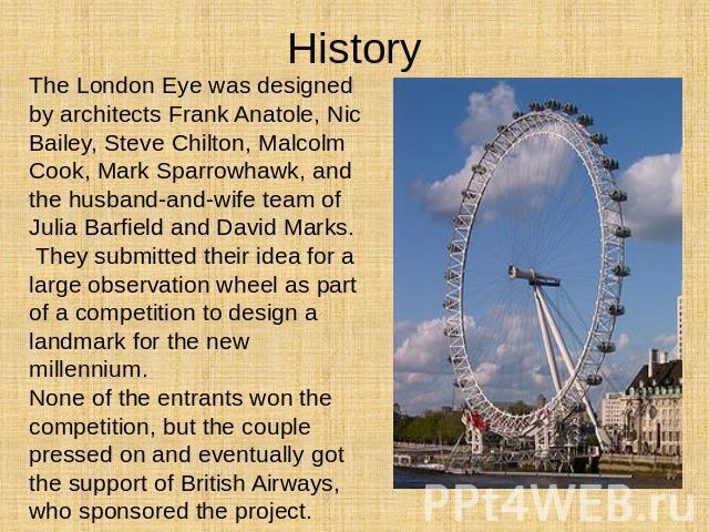 History The London Eye was designed by architects Frank Anatole, Nic Bailey, Steve Chilton, Malcolm Cook, Mark Sparrowhawk, and the husband-and-wife team of Julia Barfield and David Marks. They submitted their idea for a large observation wheel as p…