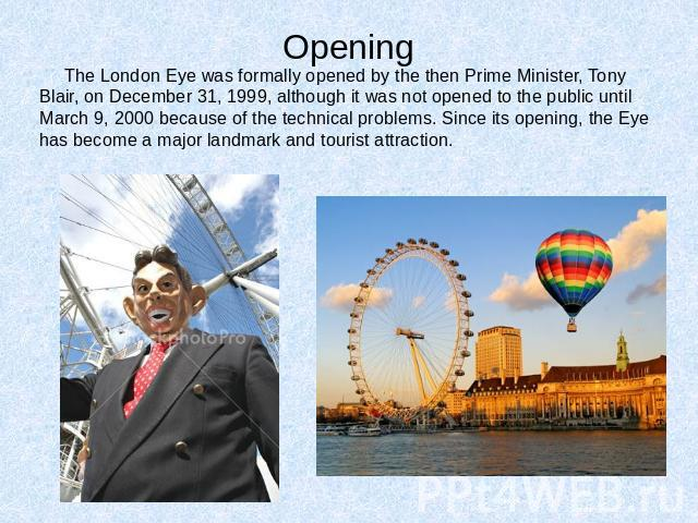 Opening The London Eye was formally opened by the then Prime Minister, Tony Blair, on December 31, 1999, although it was not opened to the public until March 9, 2000 because of the technical problems. Since its opening, the Eye has become a major la…