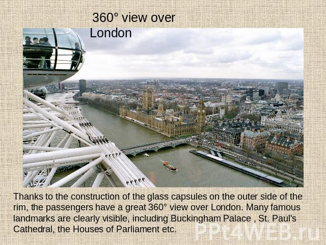 360° view over London Thanks to the construction of the glass capsules on the outer side of the rim, the passengers have a great 360° view over London. Many famous landmarks are clearly visible, including Buckingham Palace , St. Paul's Cathedral, th…