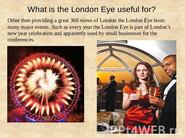What is the London Eye useful for? Other then providing a great 360 views of London the London Eye hosts many major events. Such as every year the London Eye is part of London's new year celebration and apparently used by small businesses for the co…