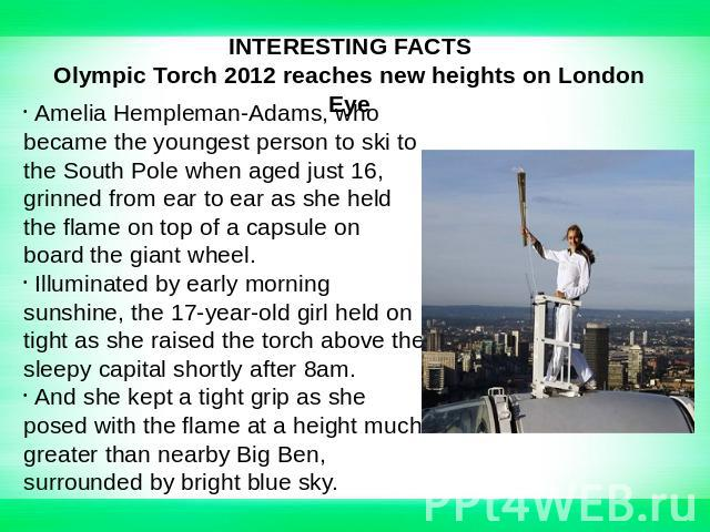 INTERESTING FACTSOlympic Torch 2012 reaches new heights on London Eye Amelia Hempleman-Adams, who became the youngest person to ski to the South Pole when aged just 16, grinned from ear to ear as she held the flame on top of a capsule on board the g…