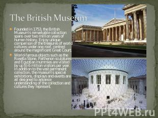 The British Museum Founded in 1753, the British Museum's remarkable collection s