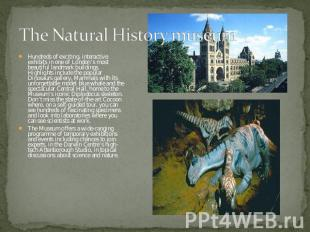 The Natural History museum Hundreds of exciting, interactive exhibits in one of
