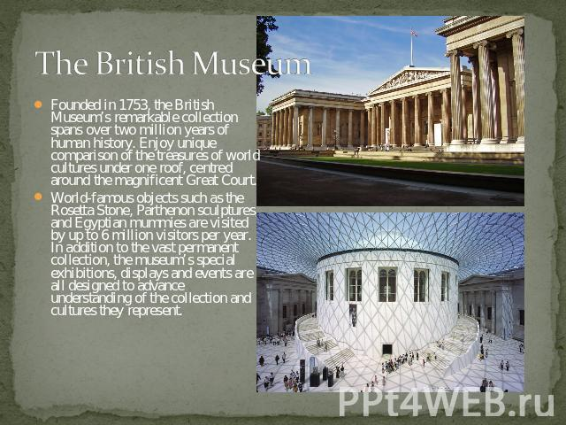 The British Museum Founded in 1753, the British Museum's remarkable collection spans over two million years of human history. Enjoy unique comparison of the treasures of world cultures under one roof, centred around the magnificent Great Court.World…