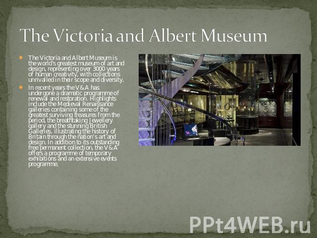The Victoria and Albert Museum The Victoria and Albert Museum is the world's greatest museum of art and design, representing over 3000 years of human creativity, with collections unrivalled in their scope and diversity.In recent years the V&A has un…