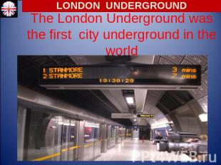 LONDON UNDERGROUND The London Underground was the first city underground in the